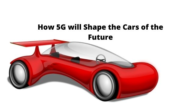 How 5G will Shape the Cars of the Future