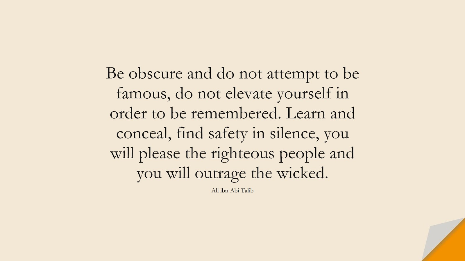 Be obscure and do not attempt to be famous, do not elevate yourself in order to be remembered. Learn and conceal, find safety in silence, you will please the righteous people and you will outrage the wicked. (Ali ibn Abi Talib);  #AliQuotes