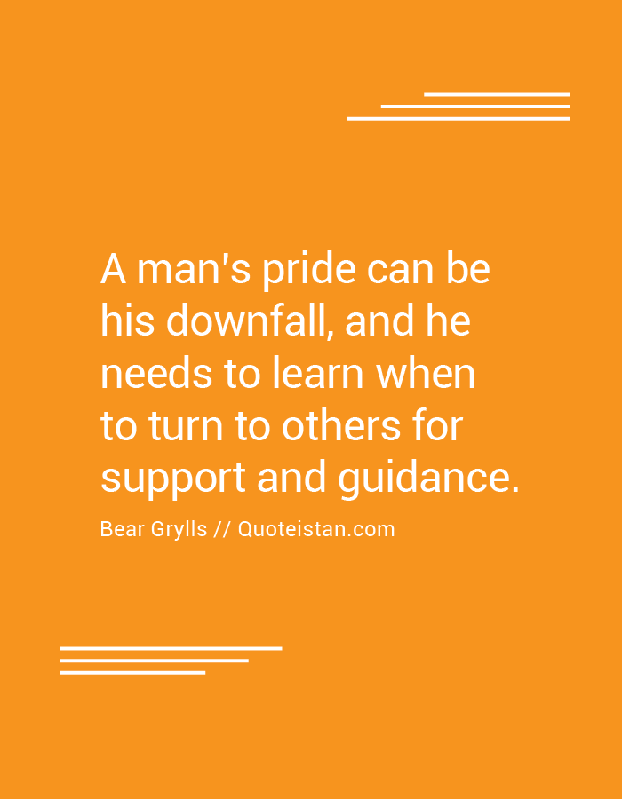 A man's pride can be his downfall, and he needs to learn when to turn to others for support and guidance.