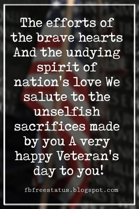 Happy Veterans Day Quotes & Happy Veterans Day Messages, The efforts of the brave hearts And the undying spirit of nation's love We salute to the unselfish sacrifices made by you A very happy Veteran's day to you.