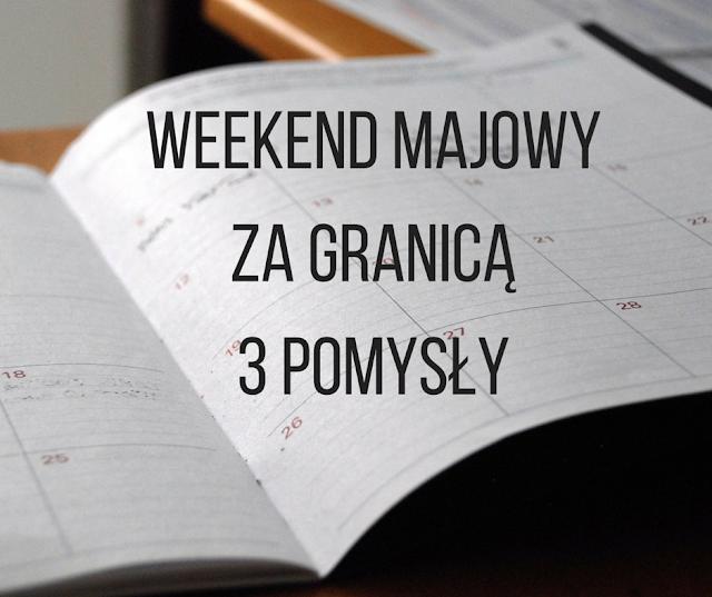 3 pomysły na weekend majowy za granicą