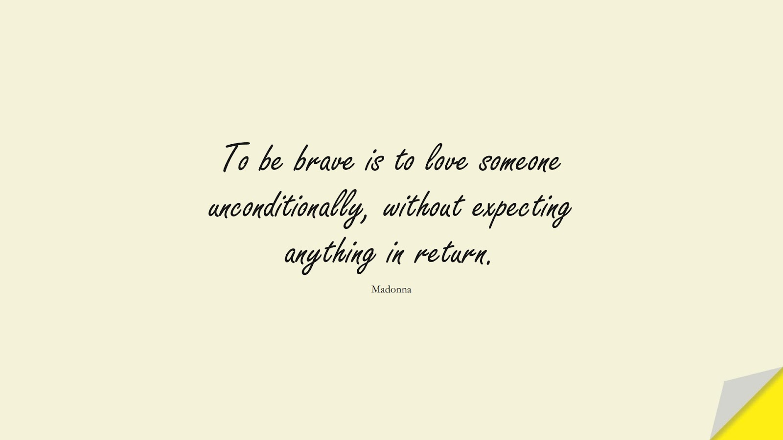 To be brave is to love someone unconditionally, without expecting anything in return. (Madonna);  #LoveQuotes