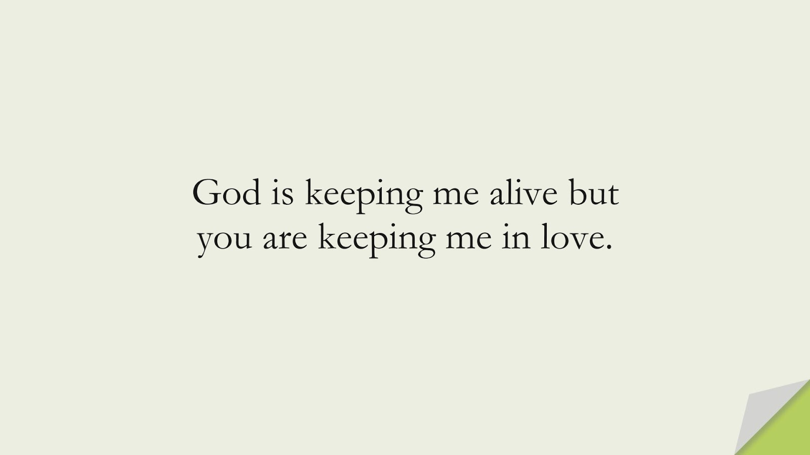 God is keeping me alive but you are keeping me in love.FALSE