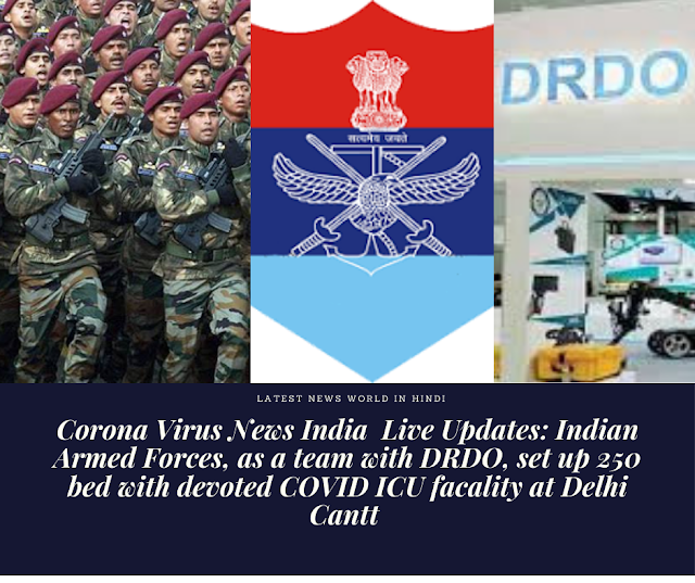 Corona Virus News India  Live Updates: Indian Armed Forces, as a team with DRDO, set up 250 bed with devoted COVID ICU facality at Delhi Cantt