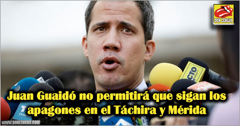 Juan Guaidó no permitirá que sigan los apagones en el Táchira y Mérida