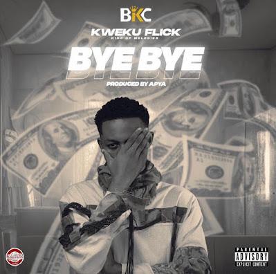 Kweku Flick - Bye Bye (Prod. By Apya - Audio MP3 + Viral Video)