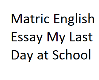 Matric English Essay My Last Day at School