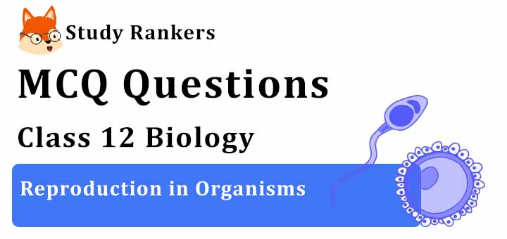 MCQ Questions for Class 12 Biology: Ch 1 Reproduction in Organisms