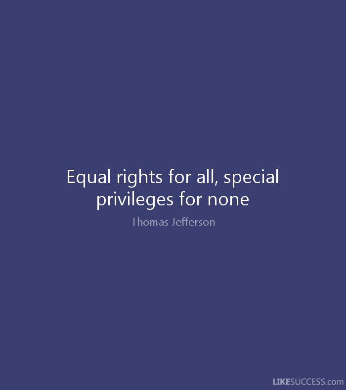 equal rights for all special privileges for none essay Protection of the law means that no group or individual can receive special privileges or be deprived of certain rights under the law it reiterates the belief that our rights are god-given, and government has no right to deprive us of our unalienable rights.