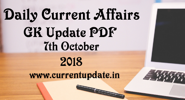 Daily Current Affairs 7th October 2018 For All Competitive Exams | Daily GK Update PDF