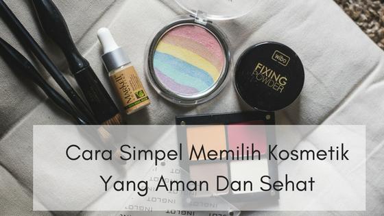 Cara Simpel Memilih Kosmetik Yang Aman Dan Sehat