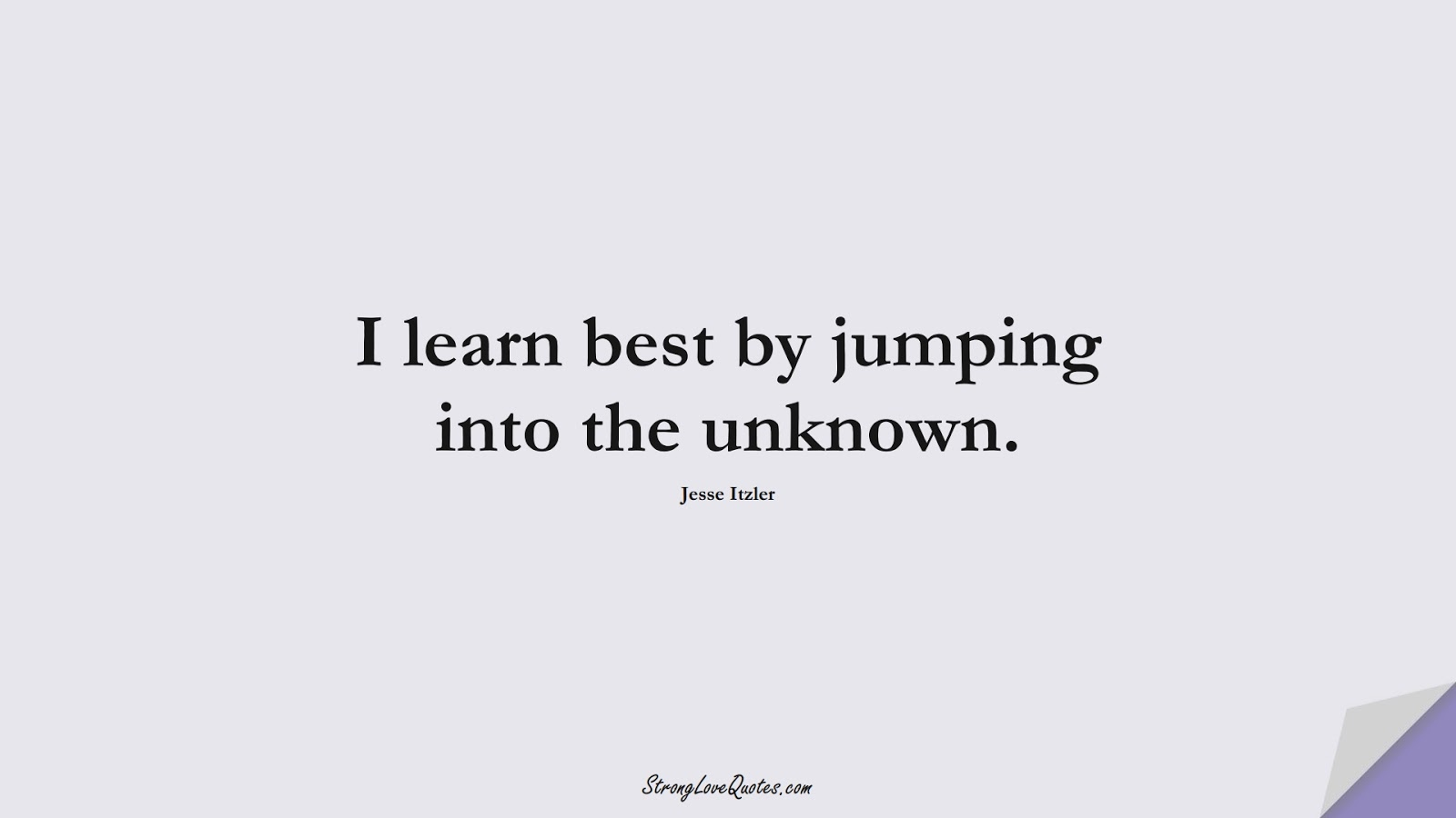 I learn best by jumping into the unknown. (Jesse Itzler);  #LearningQuotes