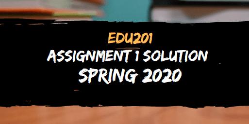 EDU201 ASSIGNMENT NO.1 SOLUTION SPRING 2020