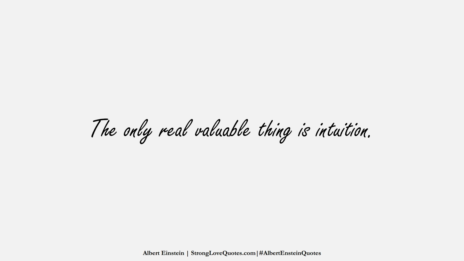 The only real valuable thing is intuition. (Albert Einstein);  #AlbertEnsteinQuotes