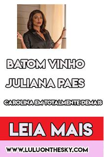 Batom Vinho Juliana Paes, Carolina em Totalmente Demais