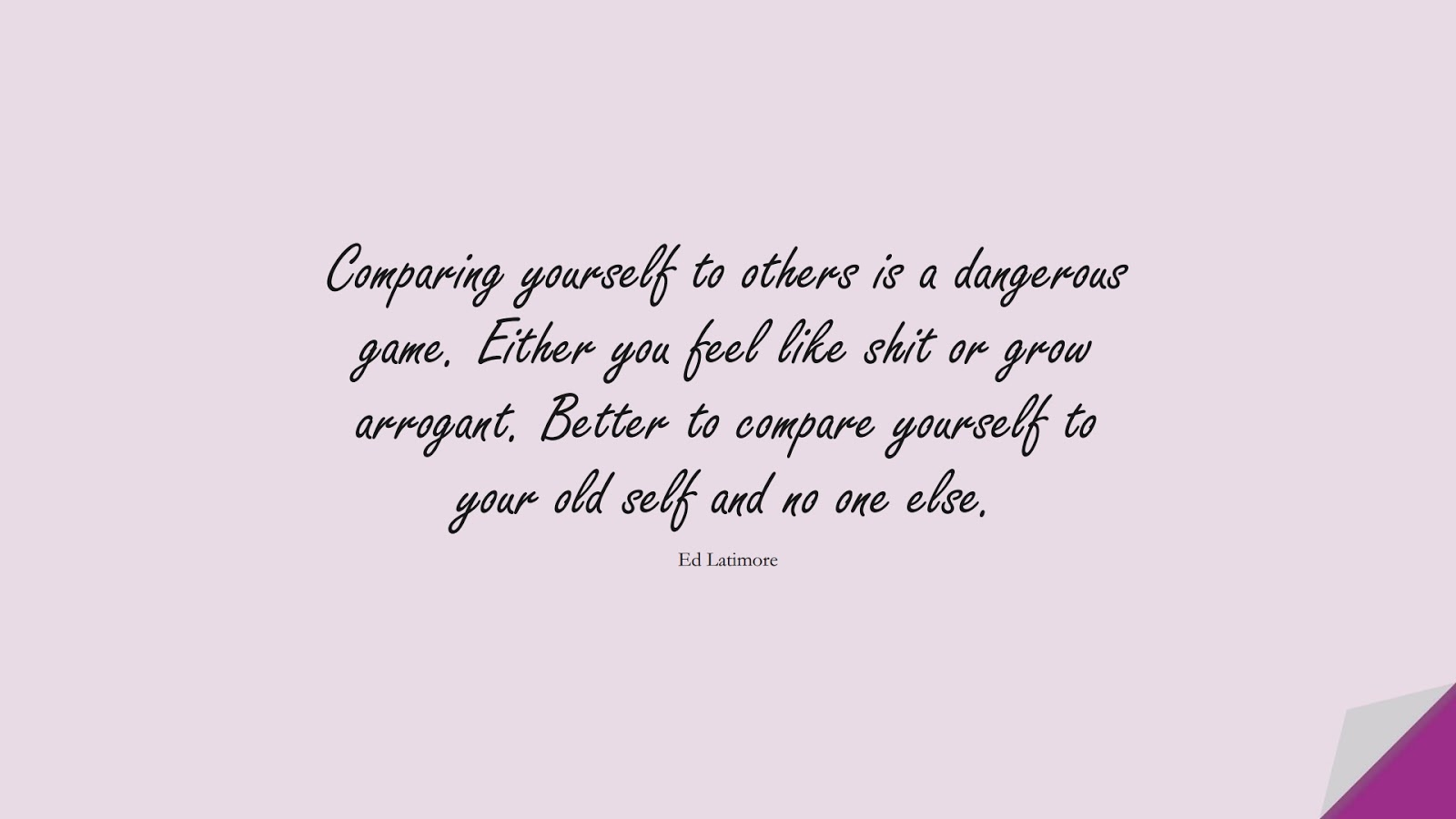 Comparing yourself to others is a dangerous game. Either you feel like shit or grow arrogant. Better to compare yourself to your old self and no one else. (Ed Latimore);  #RelationshipQuotes