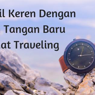 Tampil Keren Dengan Jam Tangan Baru Saat Traveling