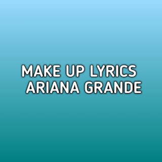 Make Up Ariana Grande Lyrics