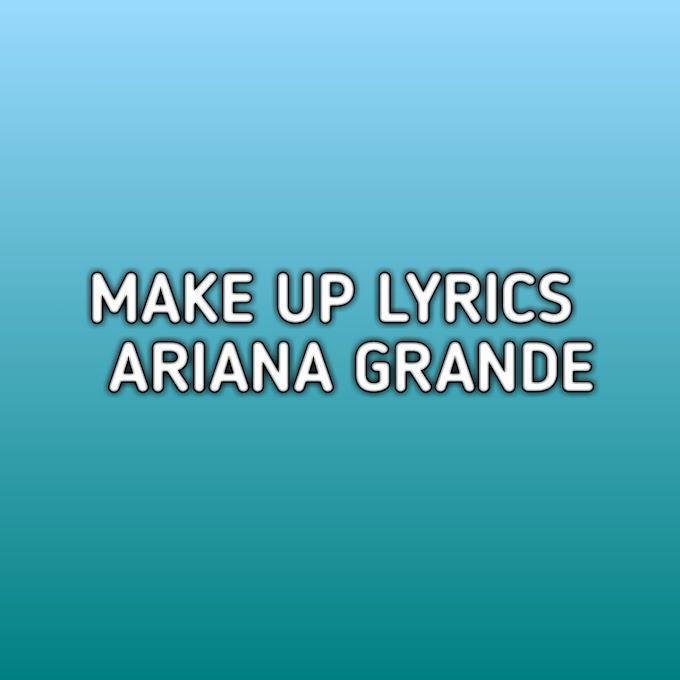 Make Up Lyrics Ariana Grande