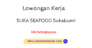 Loker SUKA SEAFOOD Sukabumi Agustus Terbaru 2021