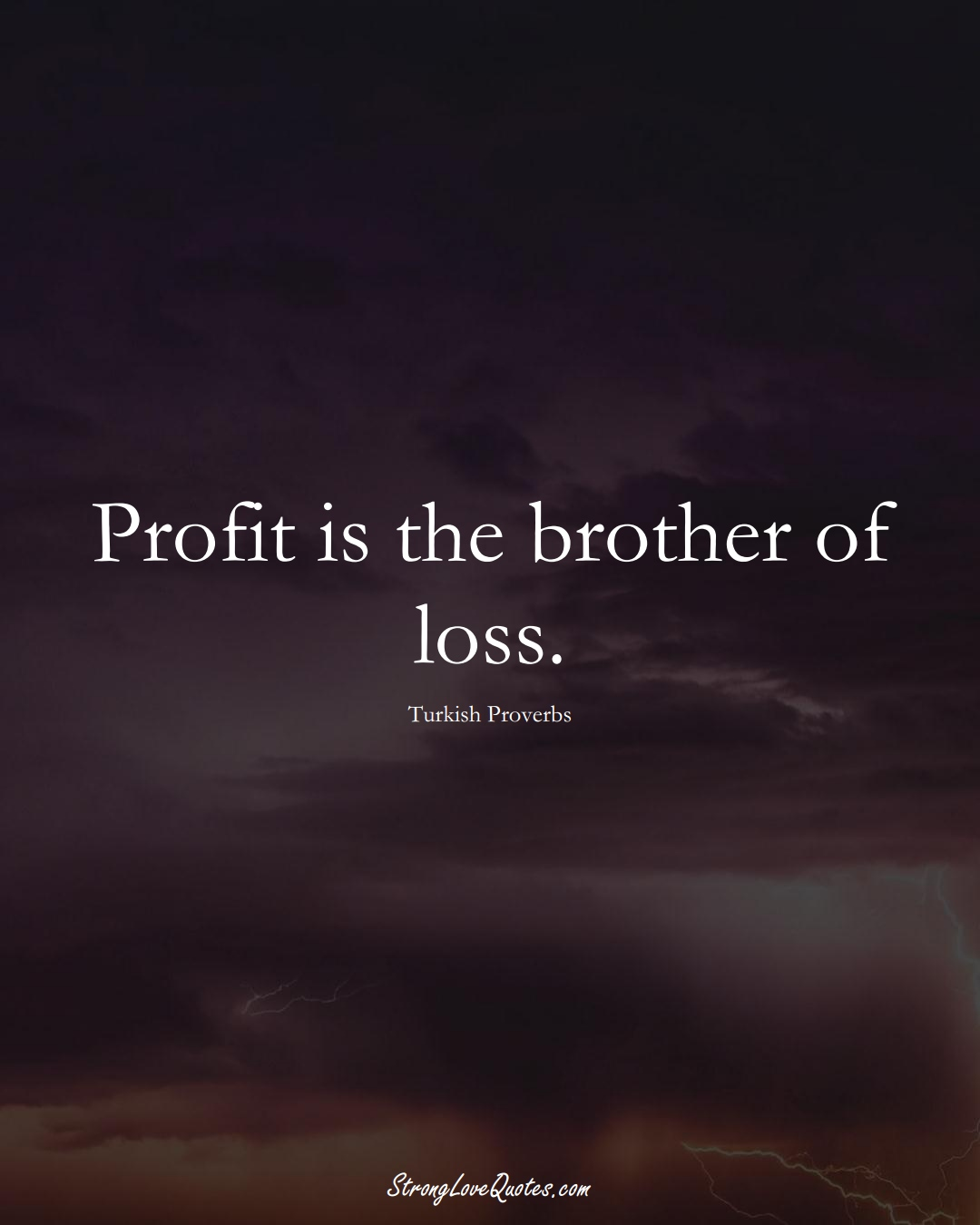 Profit is the brother of loss. (Turkish Sayings);  #MiddleEasternSayings