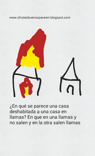 -¿En qué se parece una casa deshabitada a una casa en llamas?  -En que en una llamas y no salen y en la otra salen llamas.