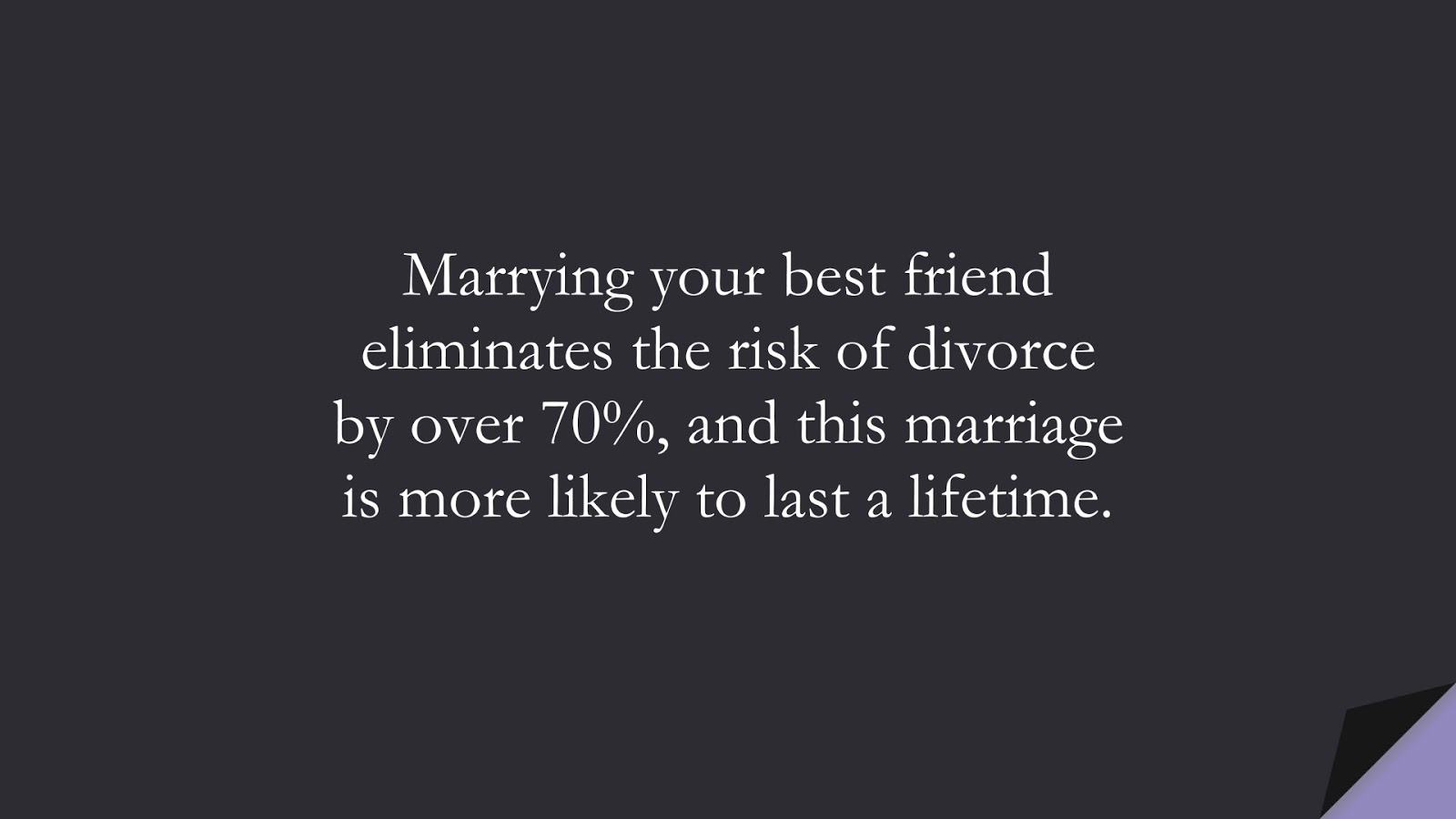 Marrying your best friend eliminates the risk of divorce by over 70%, and this marriage is more likely to last a lifetime.FALSE
