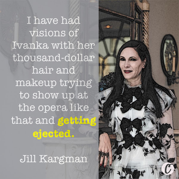 I have had visions of Ivanka with her thousand-dollar hair and makeup trying to show up at the opera like that and getting ejected. — Jill Kargman, writer, actress, host of the CEW Beauty Awards, and longtime social figure on the Upper East Side