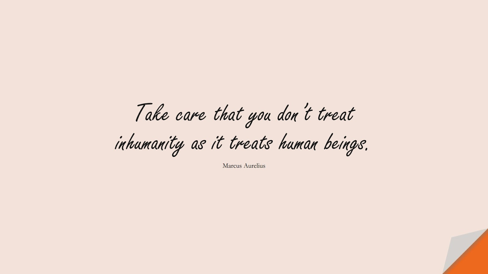 Take care that you don't treat inhumanity as it treats human beings. (Marcus Aurelius);  #MarcusAureliusQuotes