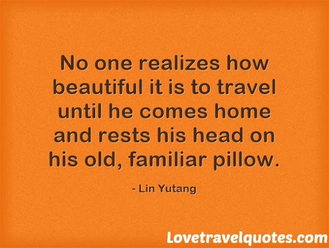 No one realizes how beautiful it is to travel until he comes home and rests his head on his old, familiar pillow