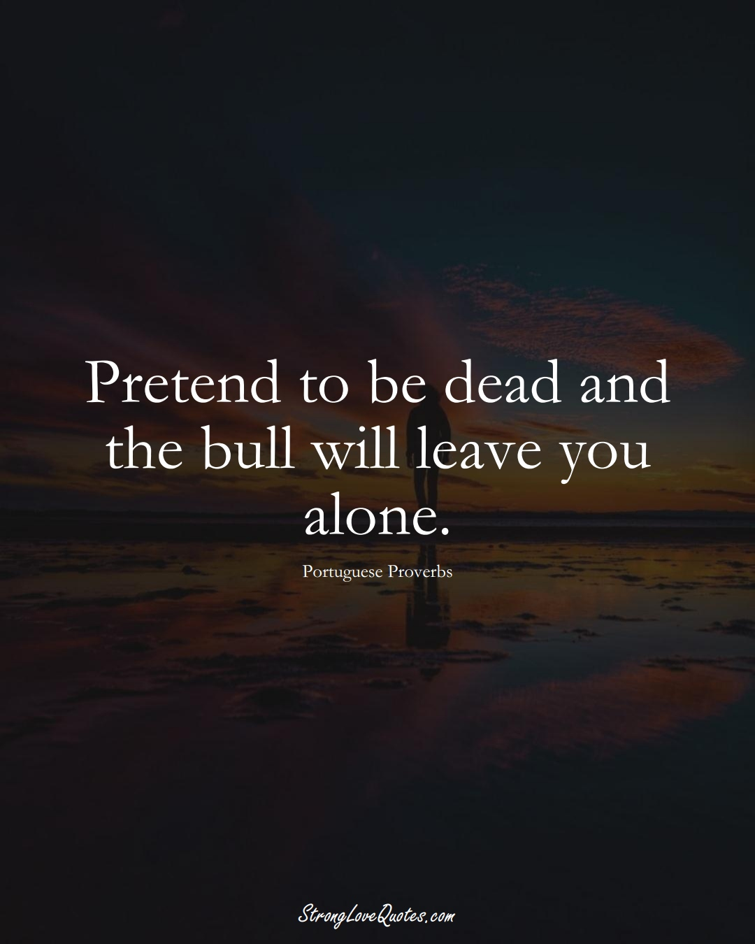 Pretend to be dead and the bull will leave you alone. (Portuguese Sayings);  #EuropeanSayings
