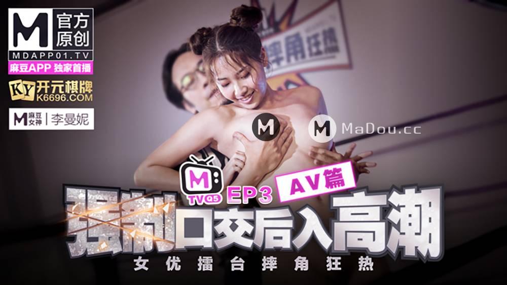 李曼妮.女优擂台摔角狂热EP3AV篇.强制口交后入高潮.麻豆原创节目企划