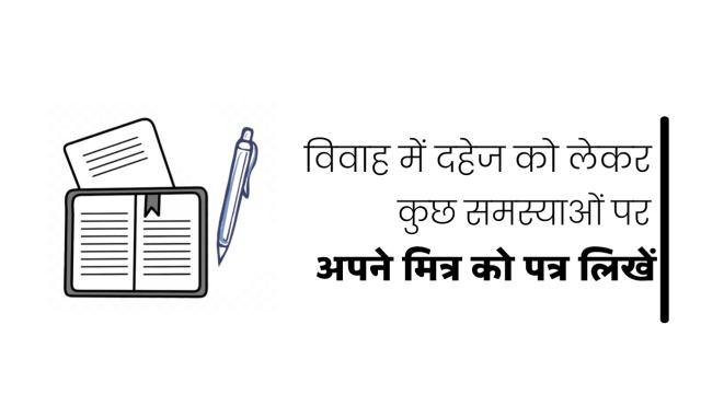 विवाह में दहेज को लेकर कुछ समस्याएं उत्पन्न होने पर अपने मित्र को एक पत्र लिखें, दहेज प्रथा के खिलाफ पत्र लिखें