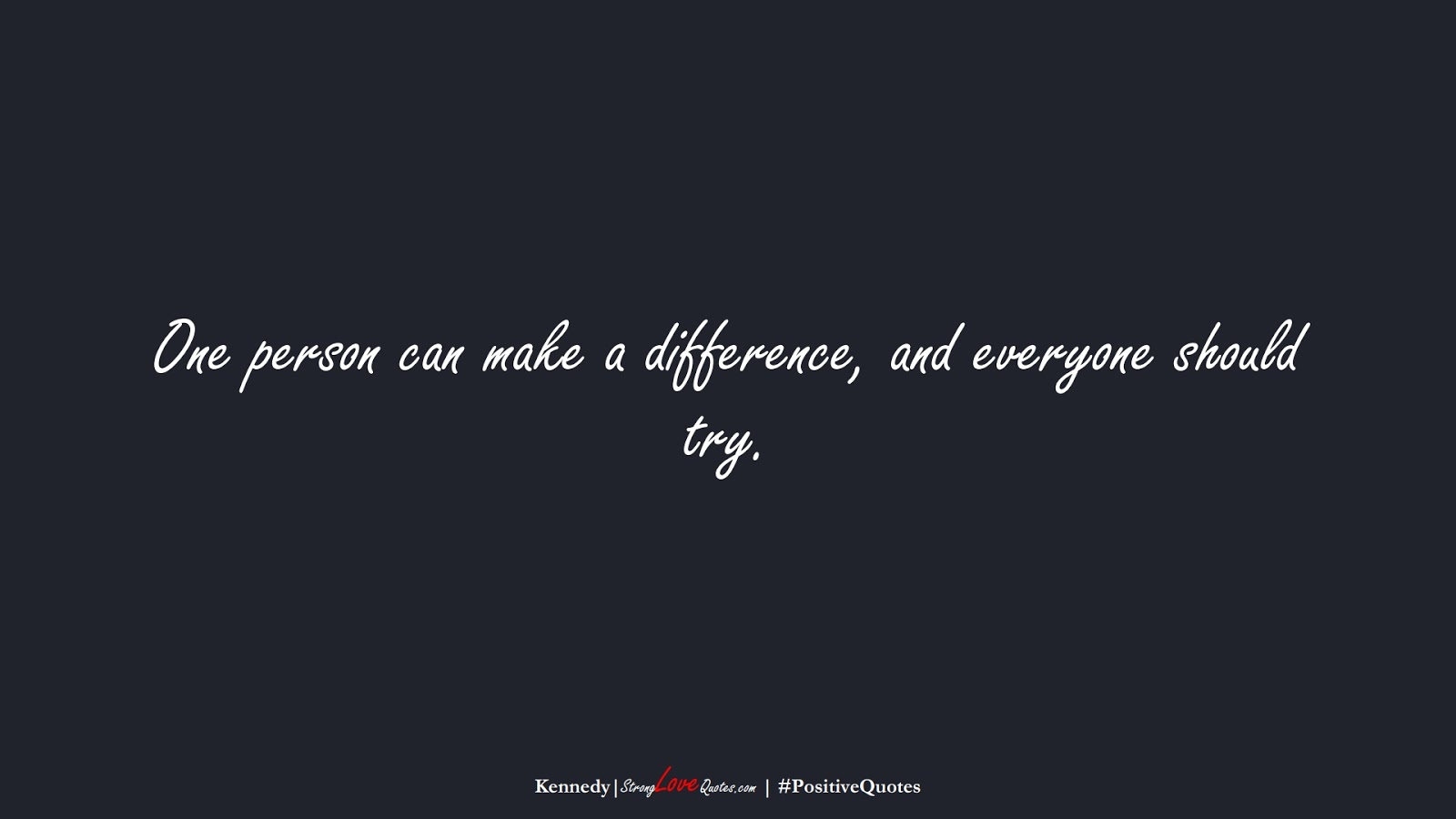 One person can make a difference, and everyone should try. (Kennedy);  #PositiveQuotes