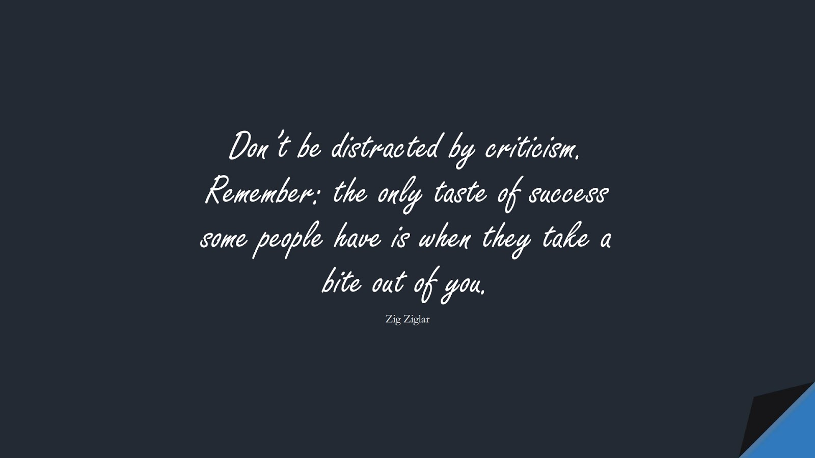 Don't be distracted by criticism. Remember: the only taste of success some people have is when they take a bite out of you. (Zig Ziglar);  #SelfEsteemQuotes