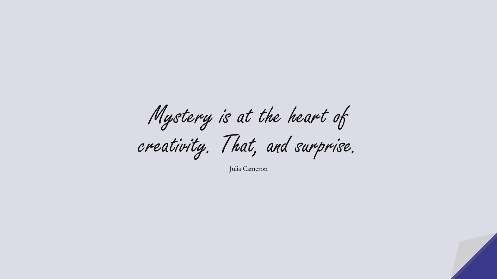 Mystery is at the heart of creativity. That, and surprise. (Julia Cameron);  #ShortQuotes