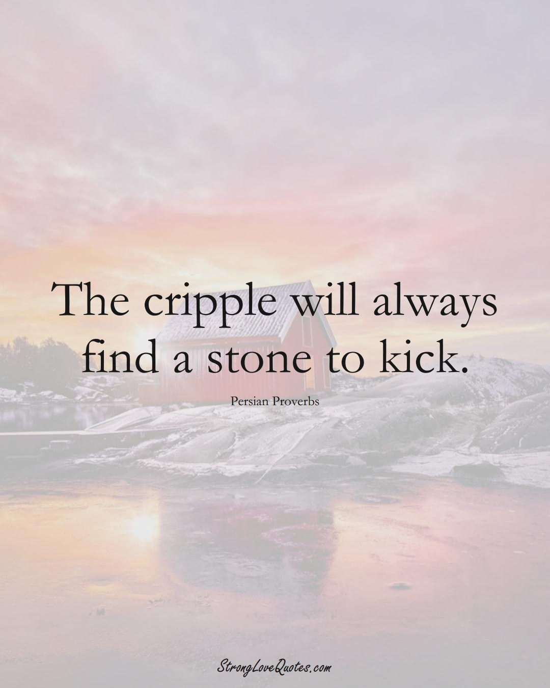 The cripple will always find a stone to kick. (Persian Sayings);  #aVarietyofCulturesSayings