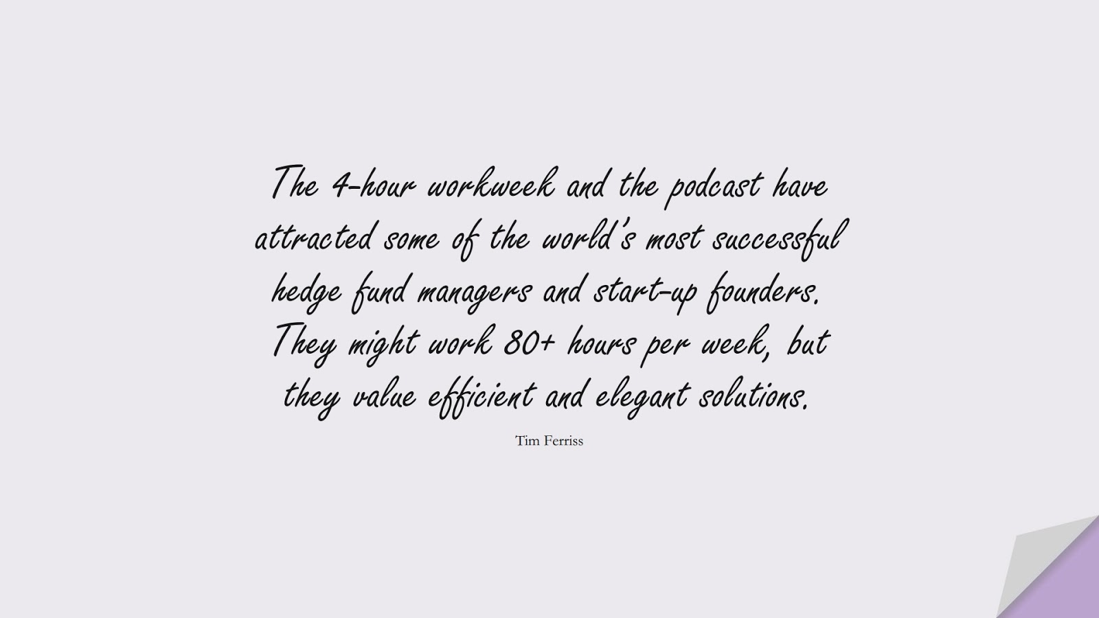 The 4-hour workweek and the podcast have attracted some of the world's most successful hedge fund managers and start-up founders. They might work 80+ hours per week, but they value efficient and elegant solutions. (Tim Ferriss);  #TimFerrissQuotes