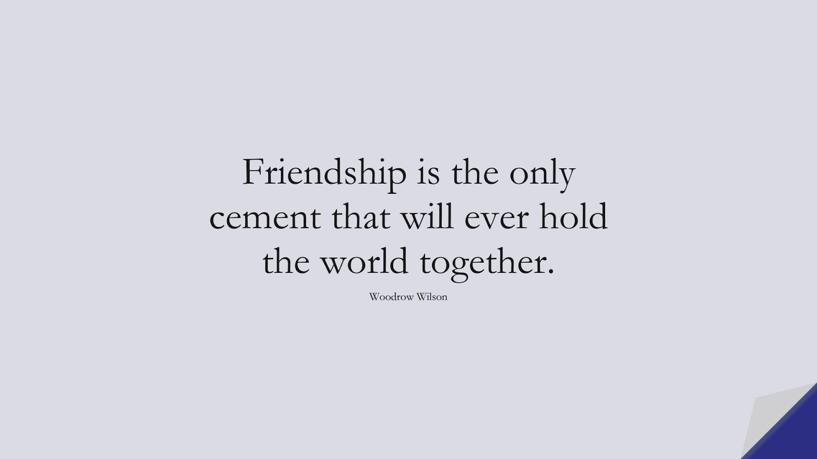 Friendship is the only cement that will ever hold the world together. (Woodrow Wilson);  #FriendshipQuotes