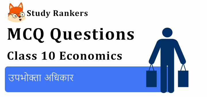 MCQ Questions for Class 10 Economics: Chapter 5 उपभोक्ता अधिकार