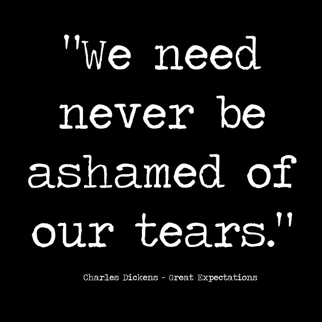 We need never be ashamed of our tears.  Charles Dickens - Great Expectations