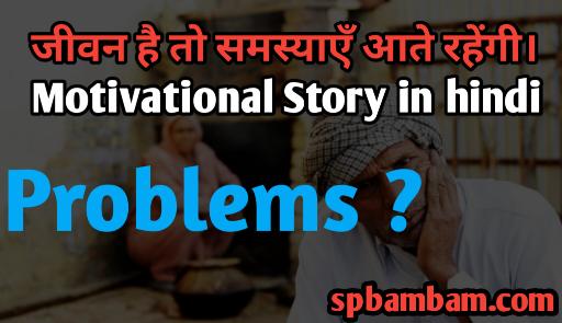 जीवन है तो समस्याएँ आते रहेंगी Motivational Story in hindi