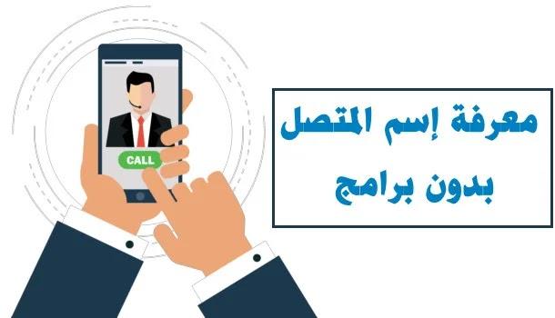 معرفة إسم المتصل بدون برامج أو تطبيقات ـ كشف من المتصل