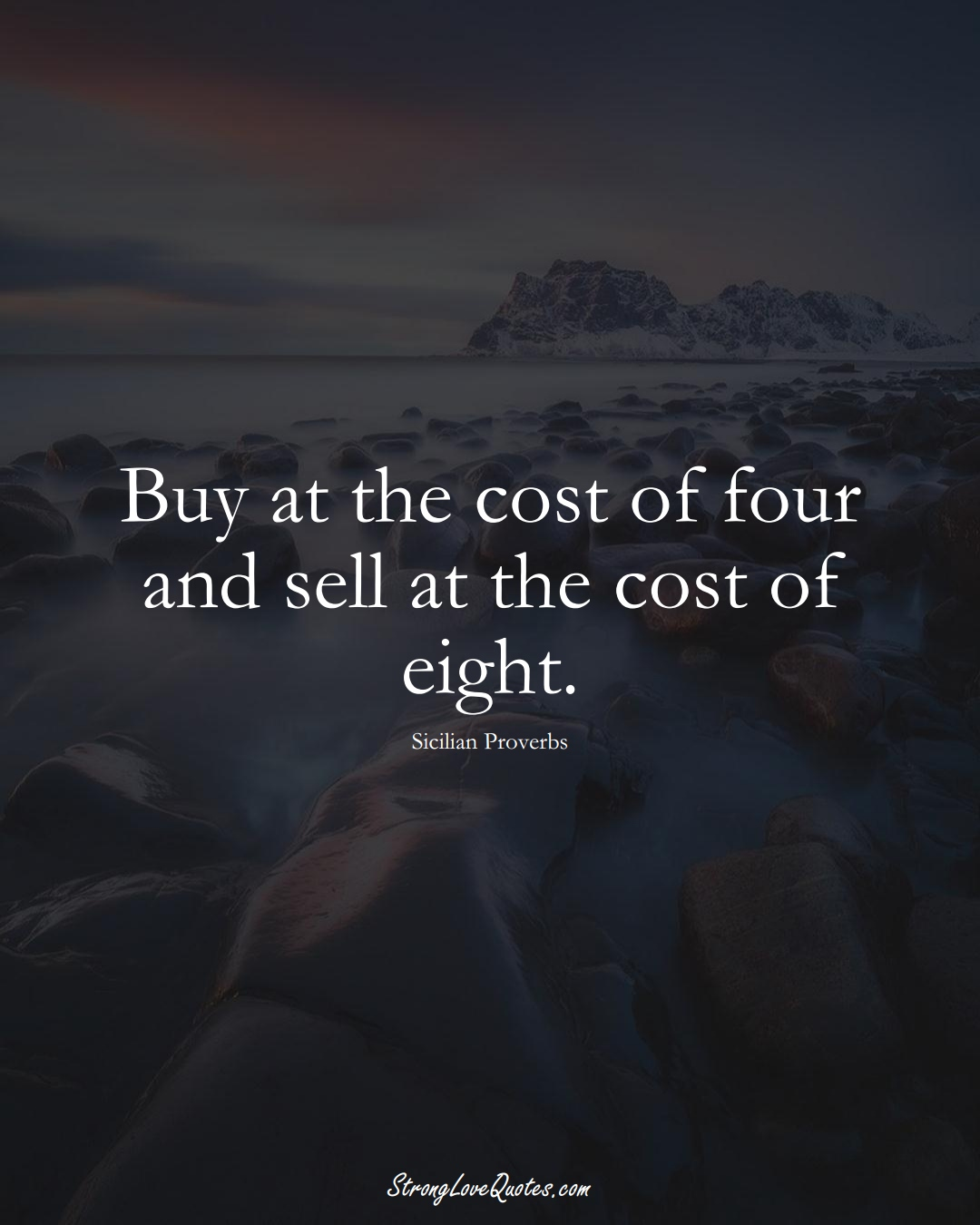 Buy at the cost of four and sell at the cost of eight. (Sicilian Sayings);  #EuropeanSayings