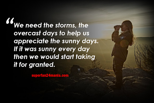 We need the storms, the overcast days to help us appreciate the sunny days. If it was sunny every day then we would start taking it for granted.