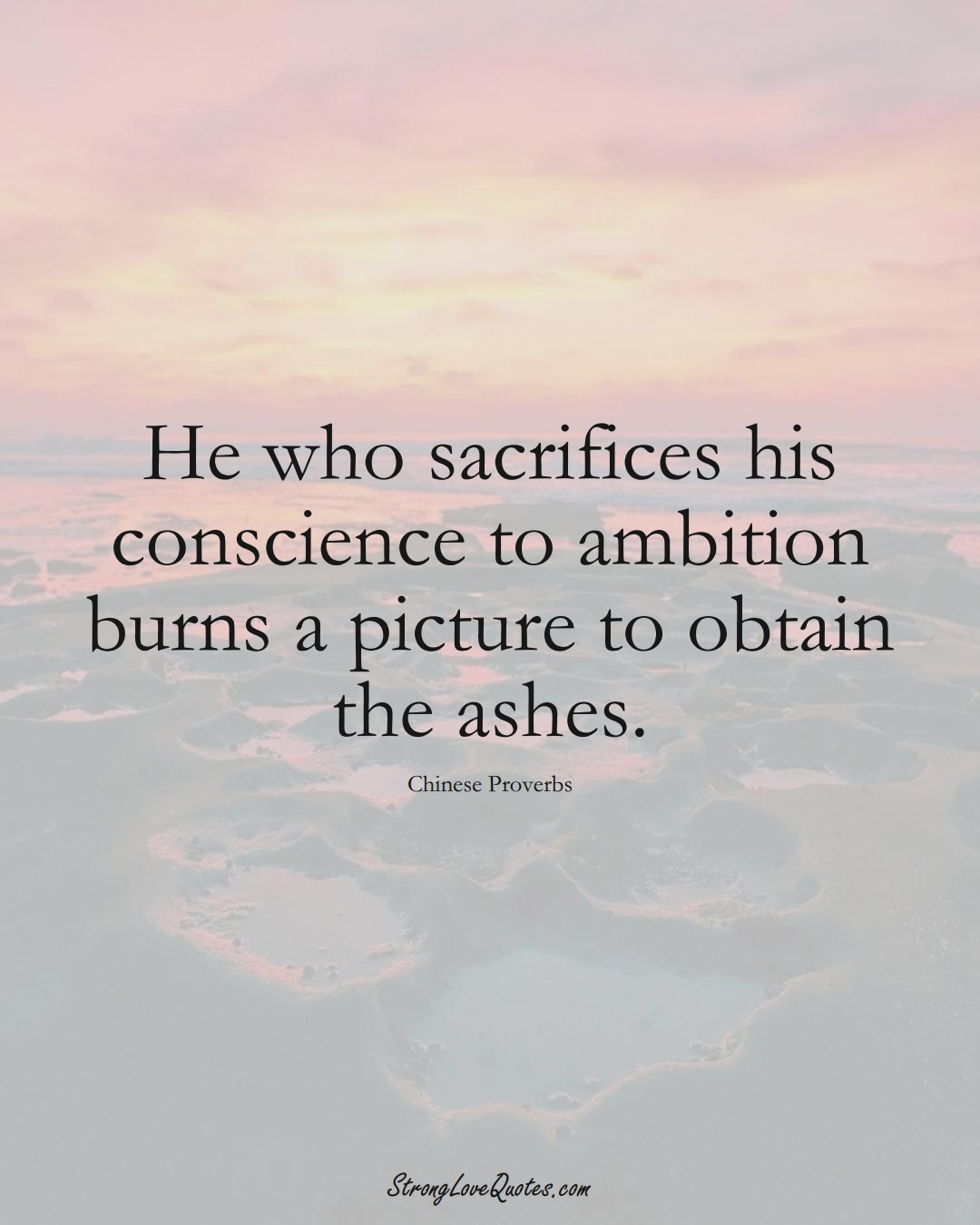 He who sacrifices his conscience to ambition burns a picture to obtain the ashes. (Chinese Sayings);  #AsianSayings