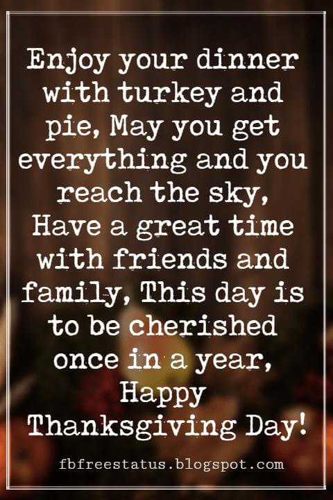 Happy Thanksgiving Wishes, Enjoy your dinner with turkey and pie, May you get everything and you reach the sky, Have a great time with friends and family, This day is to be cherished once in a year, Happy Thanksgiving Day!