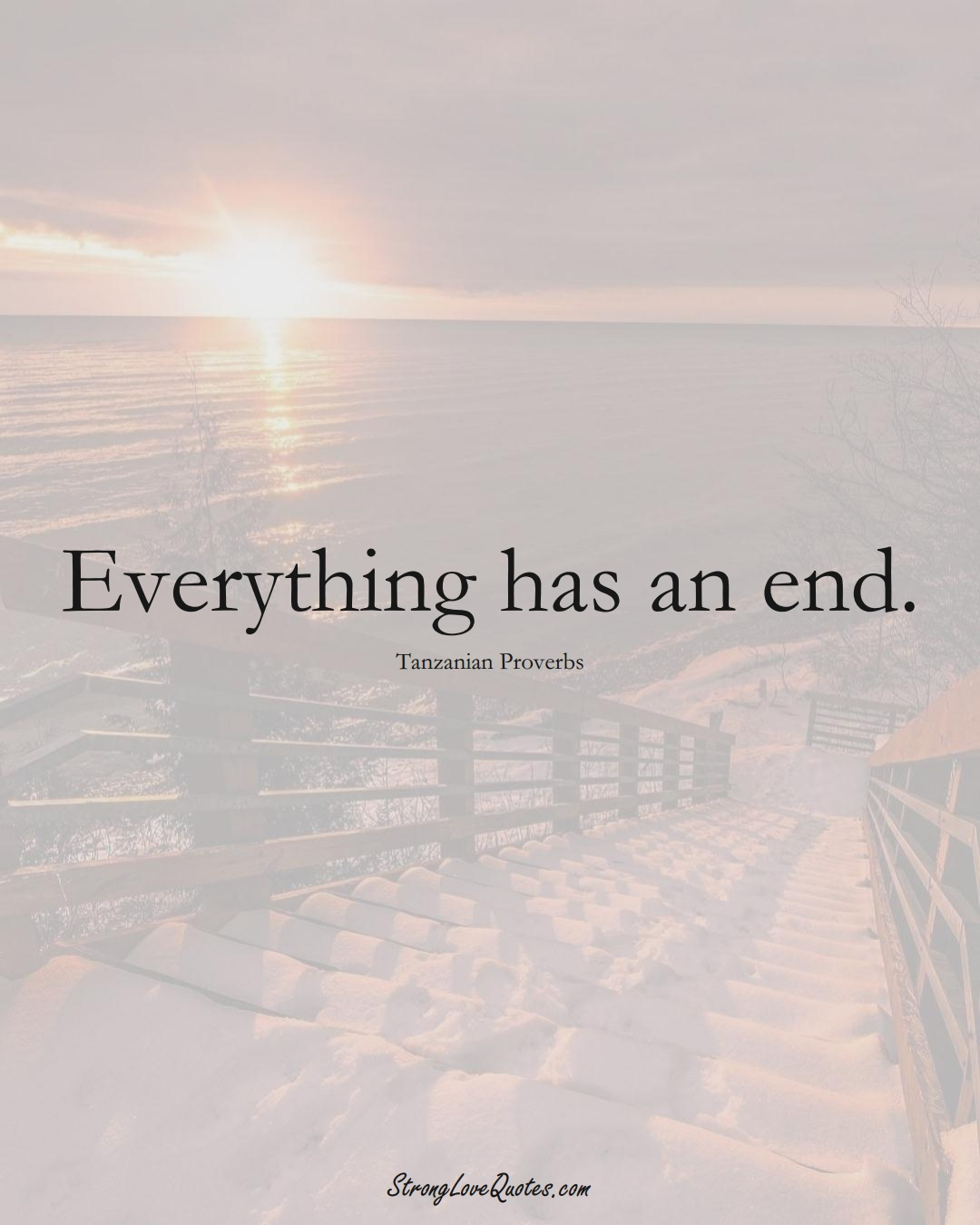 Everything has an end. (Tanzanian Sayings);  #AfricanSayings