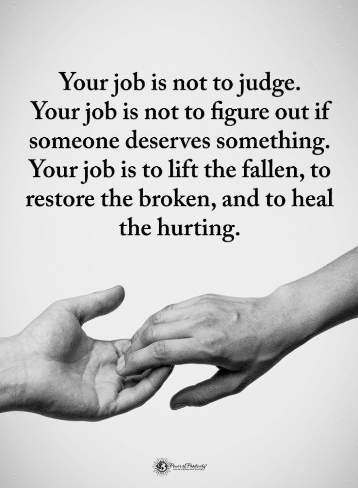 Your job is not to judge. Your job is not to figure out if ...