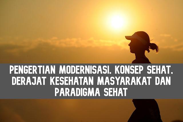 Pengertian Modernisasi, Konsep Sehat, Derajat Kesehatan Masyarakat dan Paradigma Sehat